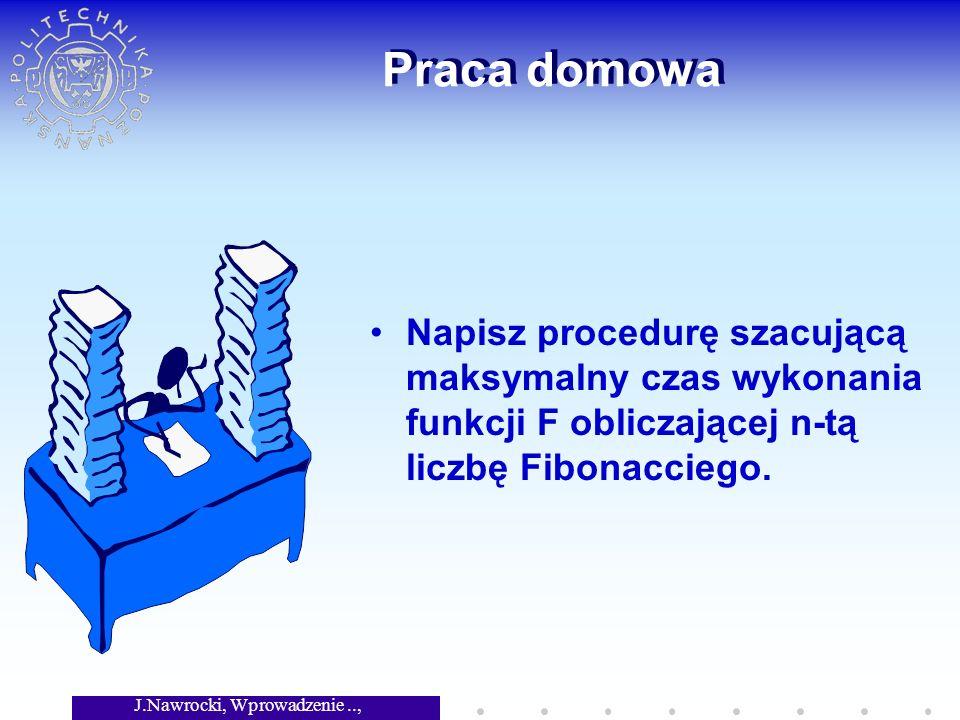 J.Nawrocki, Wprowadzenie.., Wykład 8 Praca domowa Napisz procedurę szacującą maksymalny czas wykonania funkcji F obliczającej n-tą liczbę Fibonacciego.