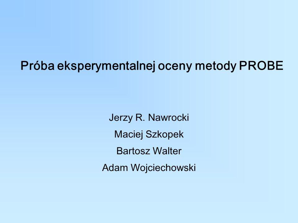 Próba eksperymentalnej oceny metody PROBE Jerzy R. Nawrocki Maciej Szkopek Bartosz Walter Adam Wojciechowski