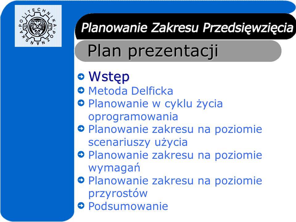 Plan prezentacji Wstęp Metoda Delficka Planowanie w cyklu życia oprogramowania Planowanie zakresu na poziomie scenariuszy użycia Planowanie zakresu na poziomie wymagań Planowanie zakresu na poziomie przyrostów Podsumowanie
