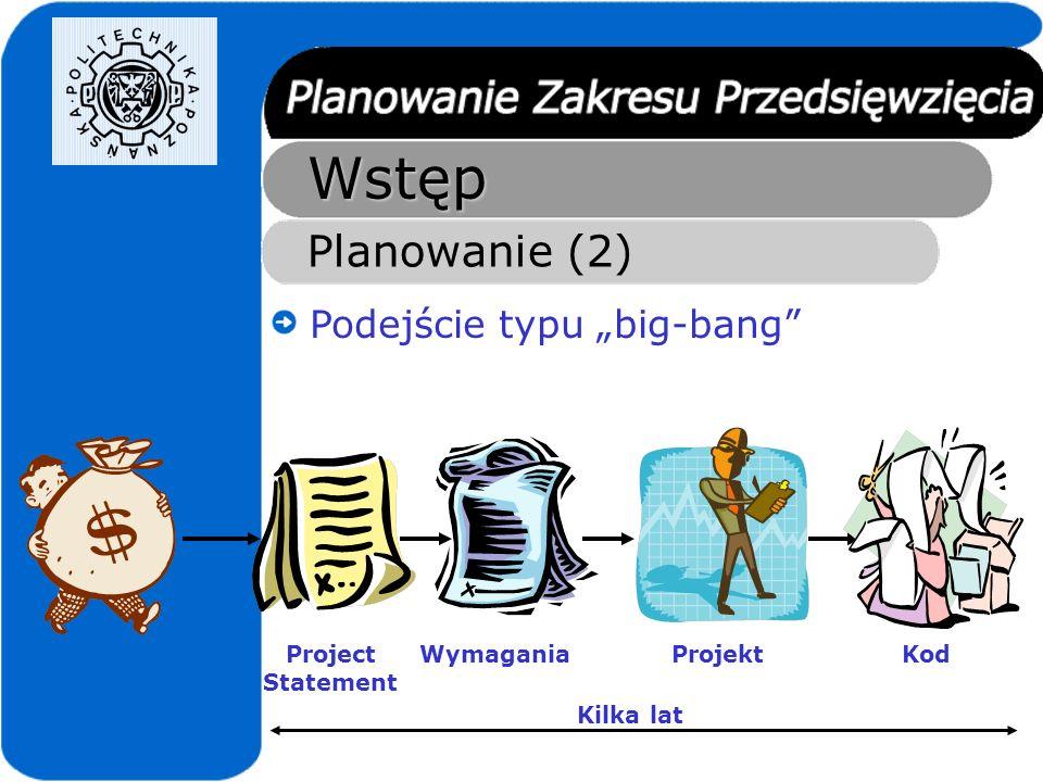 Wstęp Planowanie (2) Podejście typu big-bang Project Statement Wymagania Kilka lat