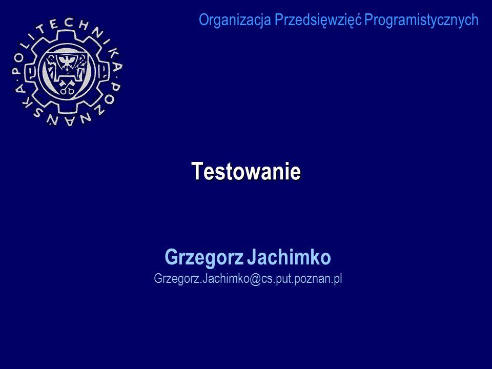 Testowanie Grzegorz Jachimko Grzegorz.Jachimko@cs.put.poznan.pl Organizacja Przedsięwzięć Programistycznych
