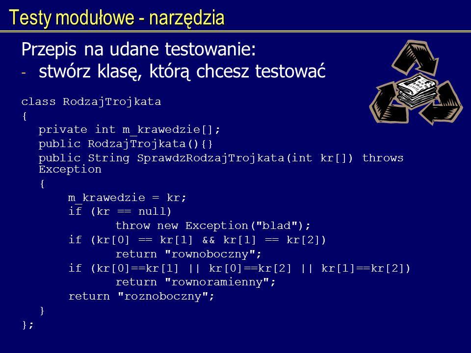 Testy modułowe - narzędzia Przepis na udane testowanie: - stwórz klasę, którą chcesz testować class RodzajTrojkata { private int m_krawedzie[]; public