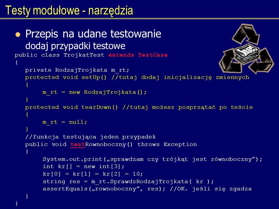 Testy modułowe - narzędzia Przepis na udane testowanie dodaj przypadki testowe public class TrojkatTest extends TestCase { private RodzajTrojkata m_rt