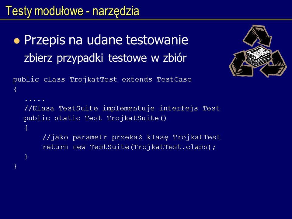 Testy modułowe - narzędzia Przepis na udane testowanie zbierz przypadki testowe w zbiór public class TrojkatTest extends TestCase {..... //Klasa TestS