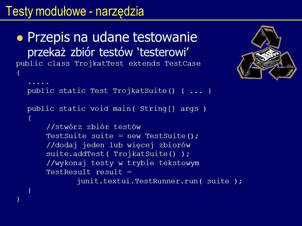 Testy modułowe - narzędzia Przepis na udane testowanie przekaż zbiór testów testerowi public class TrojkatTest extends TestCase {..... public static T