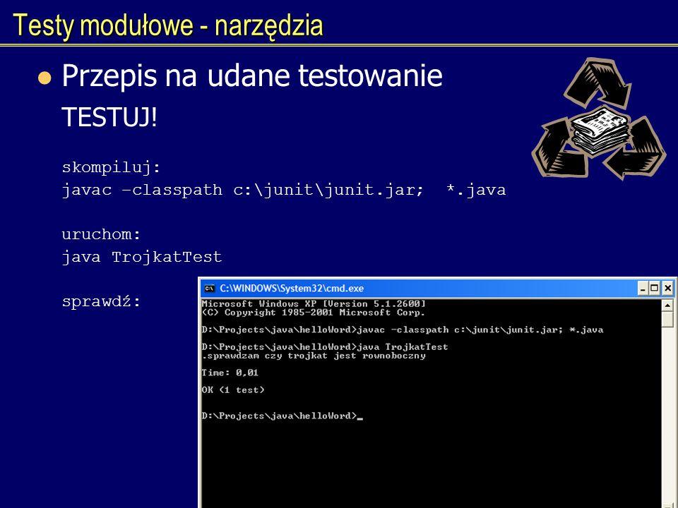 Testy modułowe - narzędzia Przepis na udane testowanie TESTUJ! skompiluj: javac –classpath c:\junit\junit.jar; *.java uruchom: java TrojkatTest sprawd