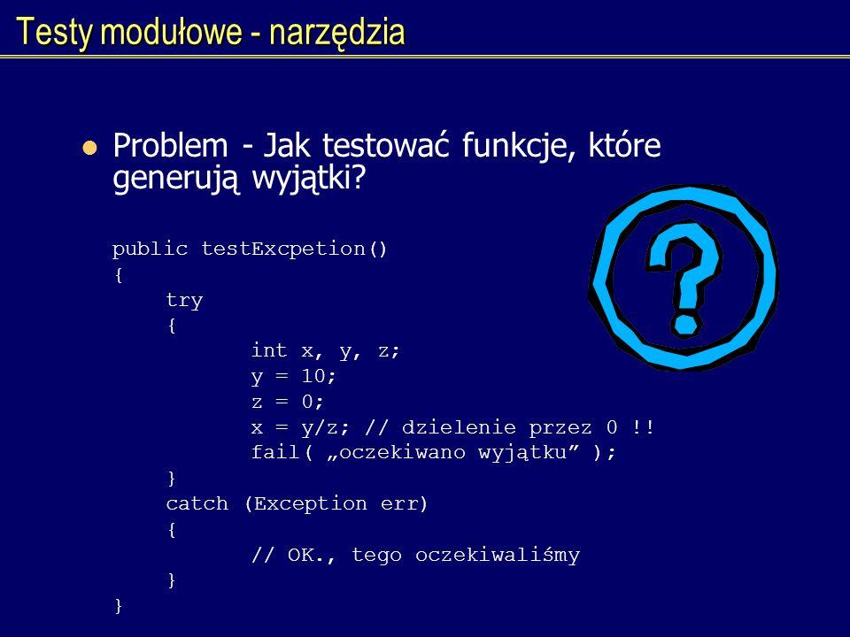 Testy modułowe - narzędzia Problem - Jak testować funkcje, które generują wyjątki? public testExcpetion() { try { int x, y, z; y = 10; z = 0; x = y/z;