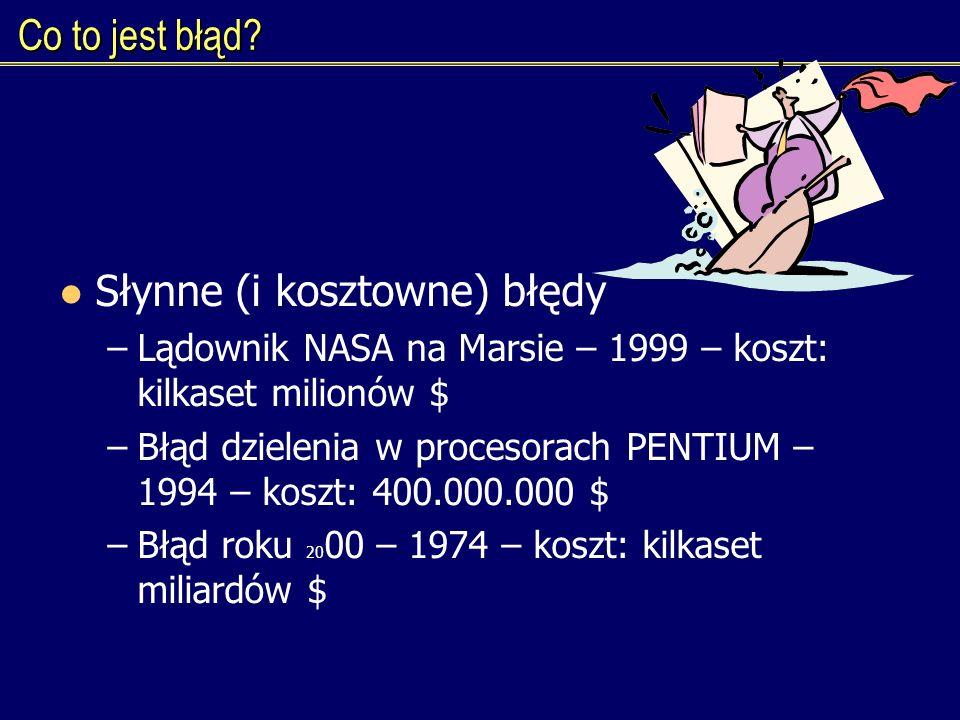 Co to jest błąd? Słynne (i kosztowne) błędy –Lądownik NASA na Marsie – 1999 – koszt: kilkaset milionów $ –Błąd dzielenia w procesorach PENTIUM – 1994