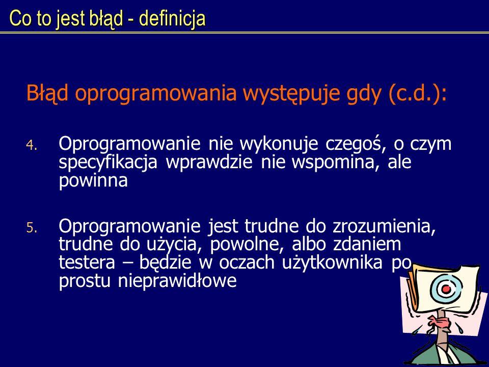 Co to jest błąd - definicja Błąd oprogramowania występuje gdy (c.d.): 4. Oprogramowanie nie wykonuje czegoś, o czym specyfikacja wprawdzie nie wspomin