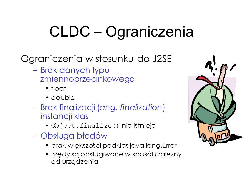 CLDC – Ograniczenia Ograniczenia w stosunku do J2SE –Brak danych typu zmiennoprzecinkowego float double –Brak finalizacji (ang. finalization) instancj