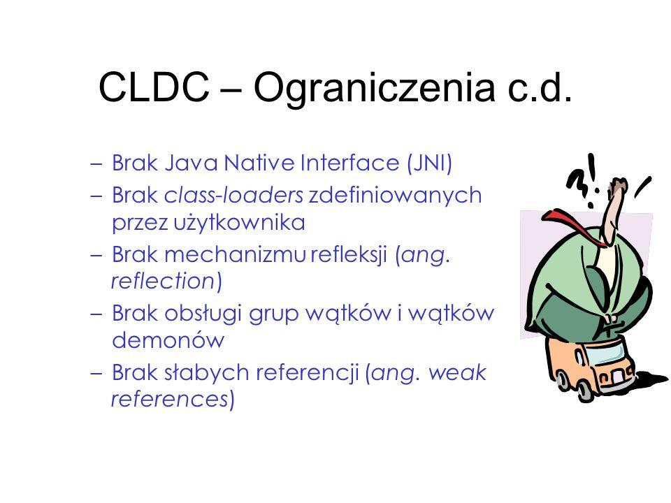 CLDC – Ograniczenia c.d. –Brak Java Native Interface (JNI) –Brak class-loaders zdefiniowanych przez użytkownika –Brak mechanizmu refleksji (ang. refle