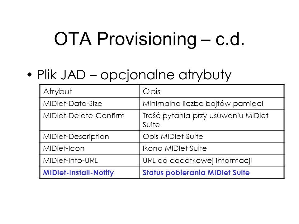 OTA Provisioning – c.d. Plik JAD – opcjonalne atrybuty AtrybutOpis MIDlet-Data-SizeMinimalna liczba bajtów pamięci MIDlet-Delete-ConfirmTreść pytania