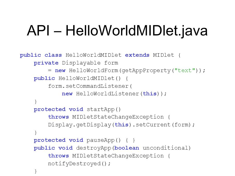API – HelloWorldMIDlet.java public class HelloWorldMIDlet extends MIDlet { private Displayable form = new HelloWorldForm(getAppProperty(