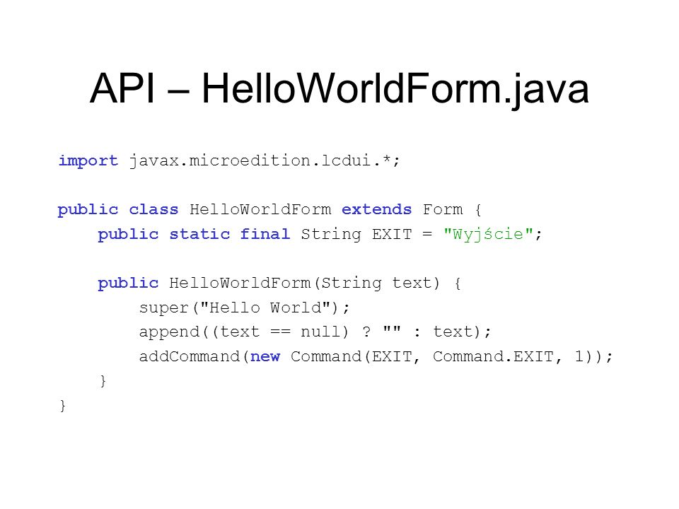 API – HelloWorldForm.java import javax.microedition.lcdui.*; public class HelloWorldForm extends Form { public static final String EXIT =