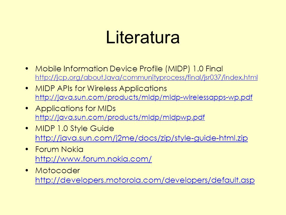 Literatura Mobile Information Device Profile (MIDP) 1.0 Final http://jcp.org/aboutJava/communityprocess/final/jsr037/index.html http://jcp.org/aboutJa