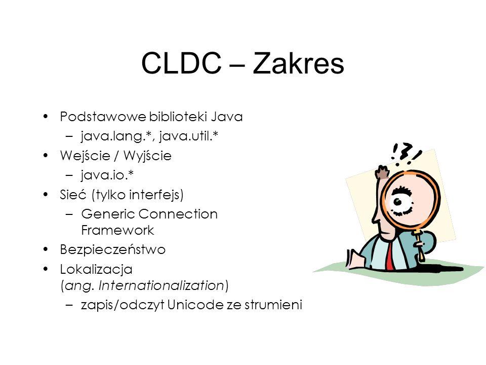 CLDC – Zakres Podstawowe biblioteki Java –java.lang.*, java.util.* Wejście / Wyjście –java.io.* Sieć (tylko interfejs) –Generic Connection Framework B
