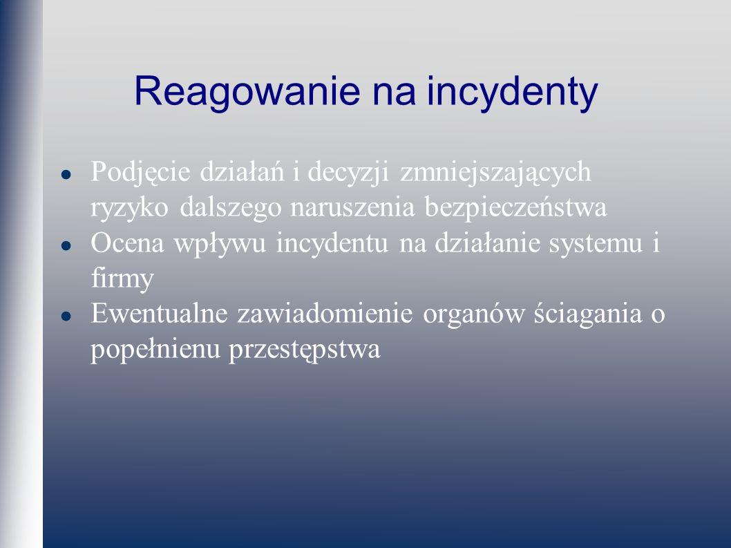 Reagowanie na incydenty Podjęcie działań i decyzji zmniejszających ryzyko dalszego naruszenia bezpieczeństwa Ocena wpływu incydentu na działanie systemu i firmy Ewentualne zawiadomienie organów ściagania o popełnienu przestępstwa