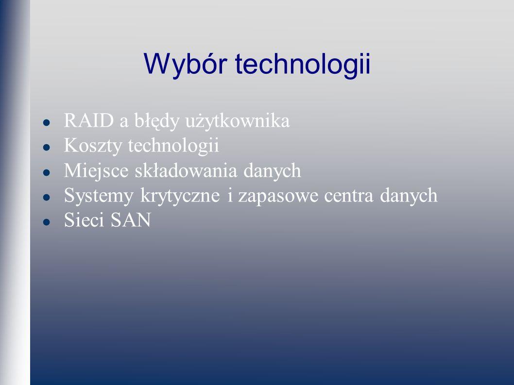 Wybór technologii RAID a błędy użytkownika Koszty technologii Miejsce składowania danych Systemy krytyczne i zapasowe centra danych Sieci SAN