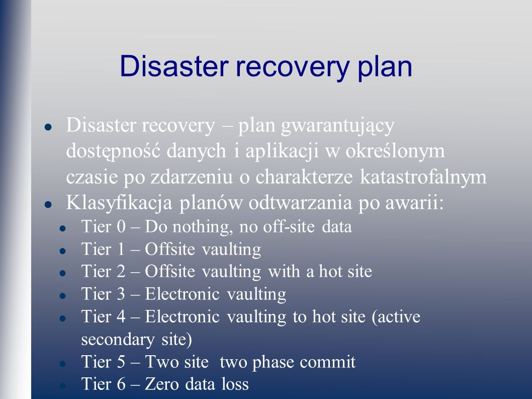 Disaster recovery plan Disaster recovery – plan gwarantujący dostępność danych i aplikacji w określonym czasie po zdarzeniu o charakterze katastrofalnym Klasyfikacja planów odtwarzania po awarii: Tier 0 – Do nothing, no off-site data Tier 1 – Offsite vaulting Tier 2 – Offsite vaulting with a hot site Tier 3 – Electronic vaulting Tier 4 – Electronic vaulting to hot site (active secondary site) Tier 5 – Two site two phase commit Tier 6 – Zero data loss