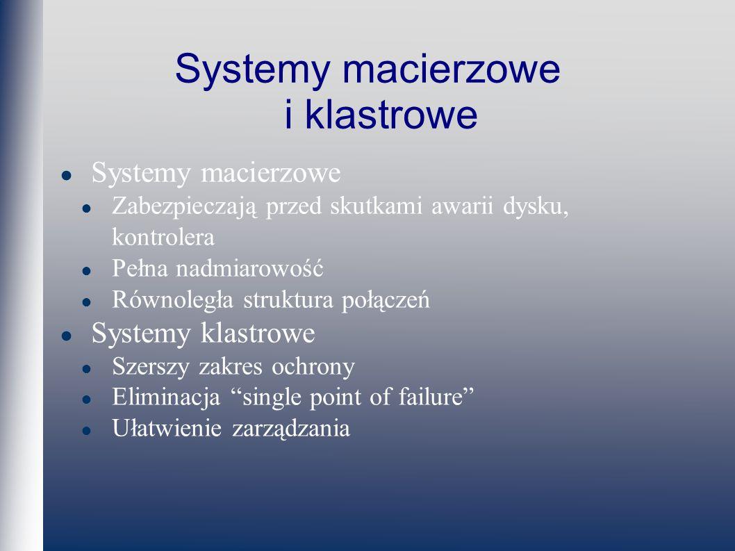 Systemy macierzowe i klastrowe Systemy macierzowe Zabezpieczają przed skutkami awarii dysku, kontrolera Pełna nadmiarowość Równoległa struktura połączeń Systemy klastrowe Szerszy zakres ochrony Eliminacja single point of failure Ułatwienie zarządzania