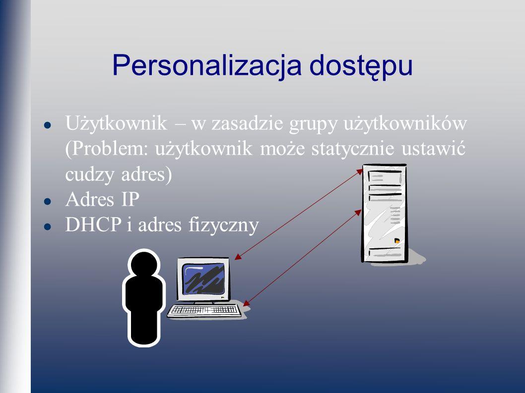 Personalizacja dostępu Użytkownik – w zasadzie grupy użytkowników (Problem: użytkownik może statycznie ustawić cudzy adres) Adres IP DHCP i adres fizyczny