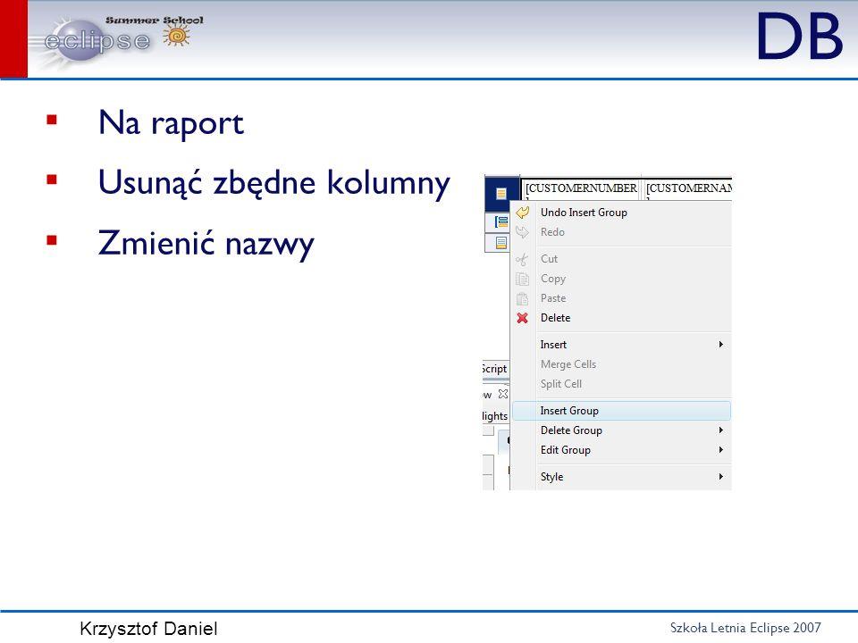 Szkoła Letnia Eclipse 2007 Krzysztof Daniel DB Na raport Usunąć zbędne kolumny Zmienić nazwy