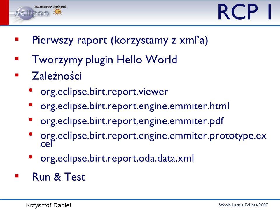 Szkoła Letnia Eclipse 2007 Krzysztof Daniel RCP 1 Pierwszy raport (korzystamy z xmla) Tworzymy plugin Hello World Zależności org.eclipse.birt.report.v