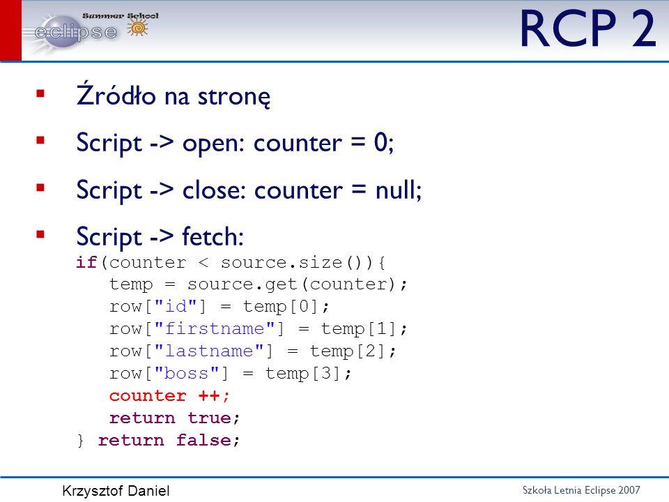 Szkoła Letnia Eclipse 2007 Krzysztof Daniel RCP 2 Źródło na stronę Script -> open: counter = 0; Script -> close: counter = null; Script -> fetch: if(c