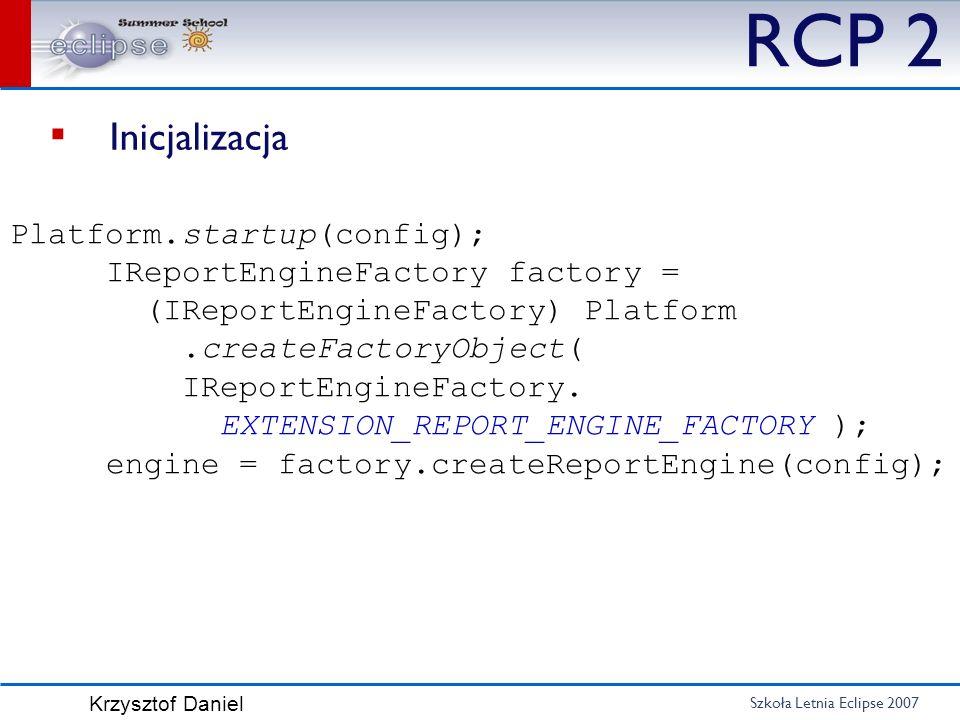 Szkoła Letnia Eclipse 2007 Krzysztof Daniel RCP 2 Inicjalizacja Platform.startup(config); IReportEngineFactory factory = (IReportEngineFactory) Platfo