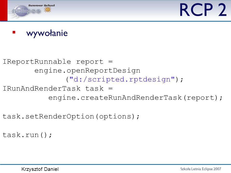 Szkoła Letnia Eclipse 2007 Krzysztof Daniel RCP 2 wywołanie IReportRunnable report = engine.openReportDesign (