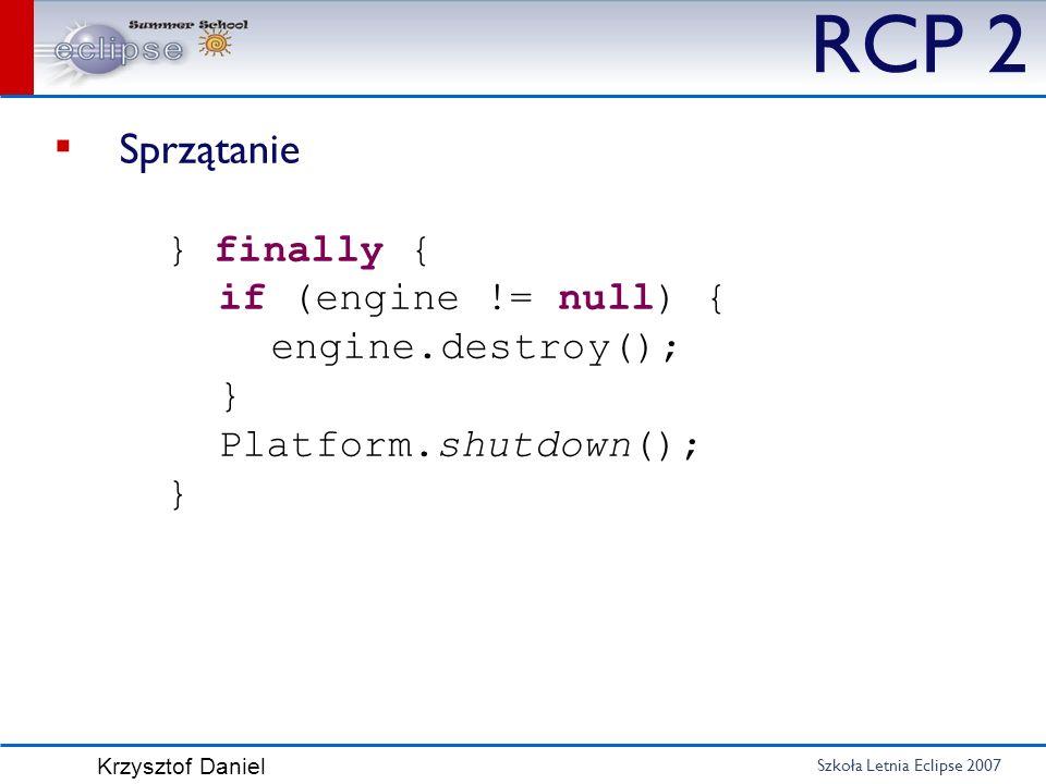 Szkoła Letnia Eclipse 2007 Krzysztof Daniel RCP 2 Sprzątanie } finally { if (engine != null) { engine.destroy(); } Platform.shutdown(); }