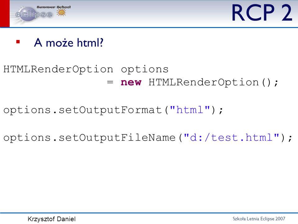 Szkoła Letnia Eclipse 2007 Krzysztof Daniel RCP 2 A może html? HTMLRenderOption options = new HTMLRenderOption(); options.setOutputFormat(