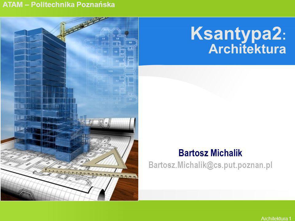 ATAM – Politechnika Poznańska Architektura 1 Ksantypa2 : Architektura Bartosz Michalik Bartosz.Michalik@cs.put.poznan.pl