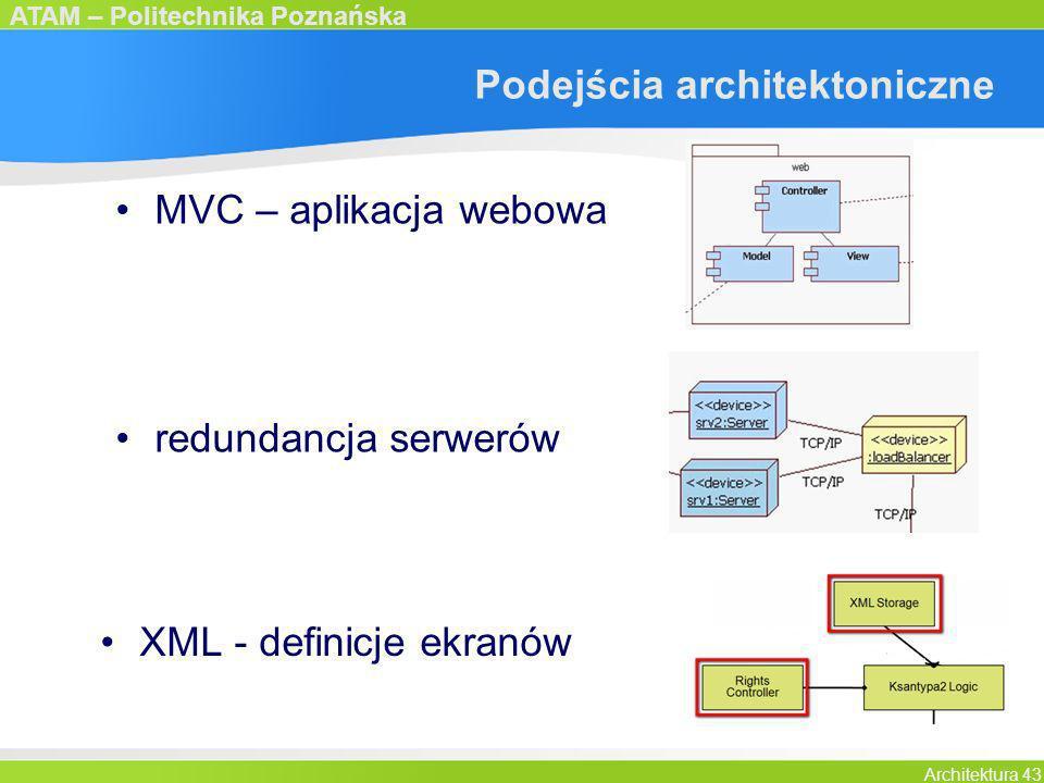 ATAM – Politechnika Poznańska Architektura 43 Podejścia architektoniczne MVC – aplikacja webowa redundancja serwerów XML - definicje ekranów