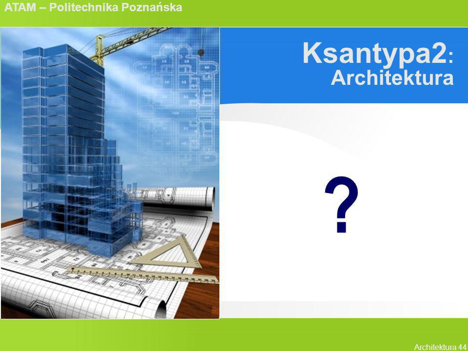 ATAM – Politechnika Poznańska Architektura 44 Ksantypa2 : Architektura ?