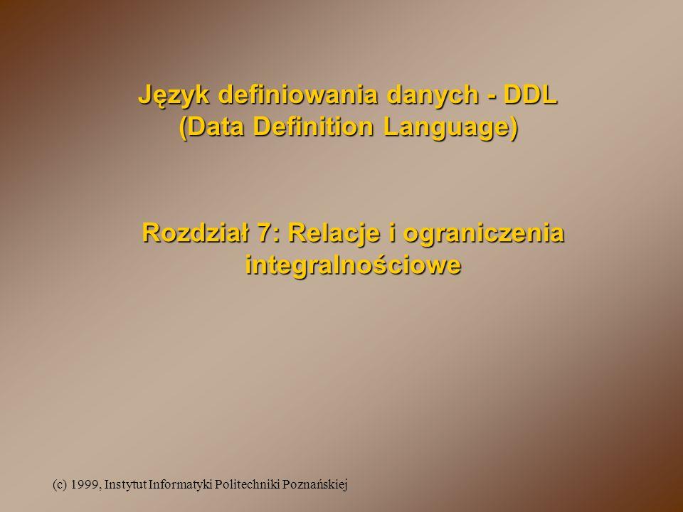 (c) 1999, Instytut Informatyki Politechniki Poznańskiej Rozdział 7: Relacje i ograniczenia integralnościowe Język definiowania danych - DDL (Data Definition Language)