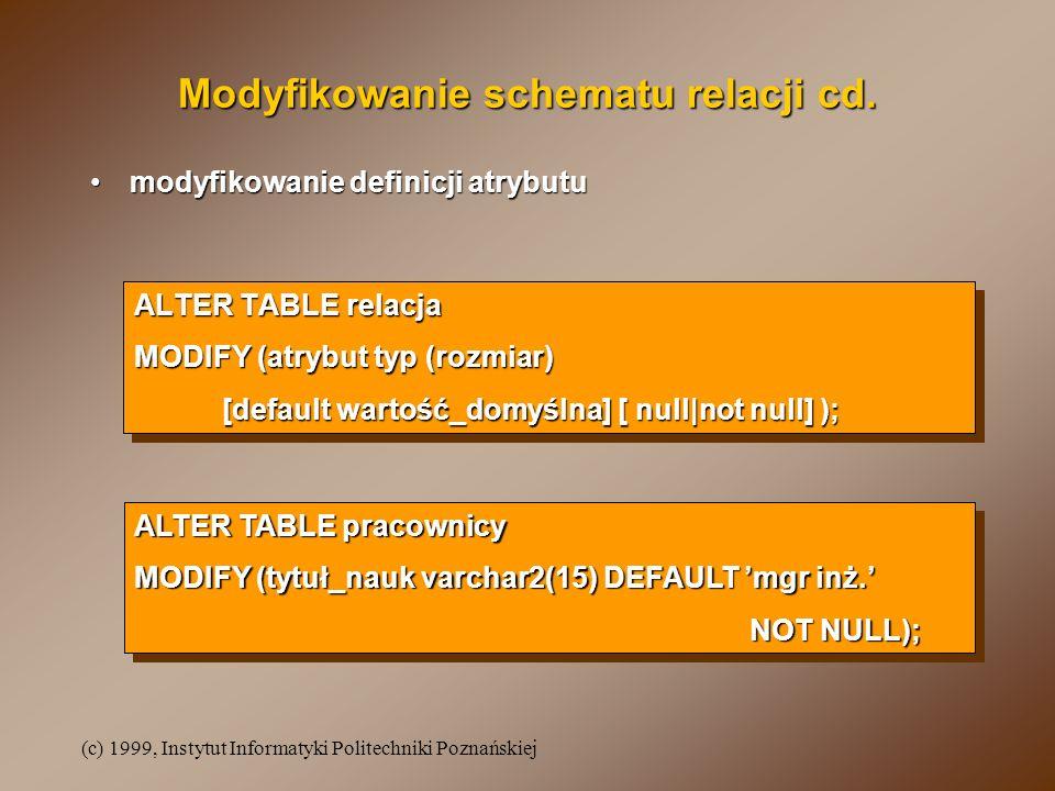 (c) 1999, Instytut Informatyki Politechniki Poznańskiej ALTER TABLE relacja MODIFY (atrybut typ (rozmiar) [default wartość_domyślna] [ null|not null] ); ALTER TABLE relacja MODIFY (atrybut typ (rozmiar) [default wartość_domyślna] [ null|not null] ); Modyfikowanie schematu relacji cd.