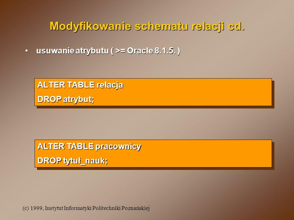 (c) 1999, Instytut Informatyki Politechniki Poznańskiej ALTER TABLE relacja DROP atrybut; ALTER TABLE relacja DROP atrybut; Modyfikowanie schematu relacji cd.