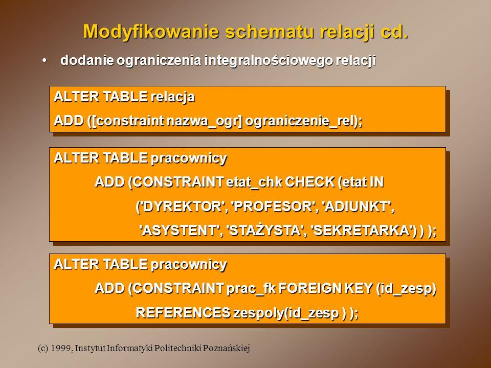 (c) 1999, Instytut Informatyki Politechniki Poznańskiej ALTER TABLE relacja ADD ([constraint nazwa_ogr] ograniczenie_rel); ALTER TABLE relacja ADD ([constraint nazwa_ogr] ograniczenie_rel); ALTER TABLE pracownicy ADD (CONSTRAINT etat_chk CHECK (etat IN ( DYREKTOR , PROFESOR , ADIUNKT , ASYSTENT , STAŻYSTA , SEKRETARKA ) ) ); ASYSTENT , STAŻYSTA , SEKRETARKA ) ) ); ALTER TABLE pracownicy ADD (CONSTRAINT etat_chk CHECK (etat IN ( DYREKTOR , PROFESOR , ADIUNKT , ASYSTENT , STAŻYSTA , SEKRETARKA ) ) ); ASYSTENT , STAŻYSTA , SEKRETARKA ) ) ); Modyfikowanie schematu relacji cd.
