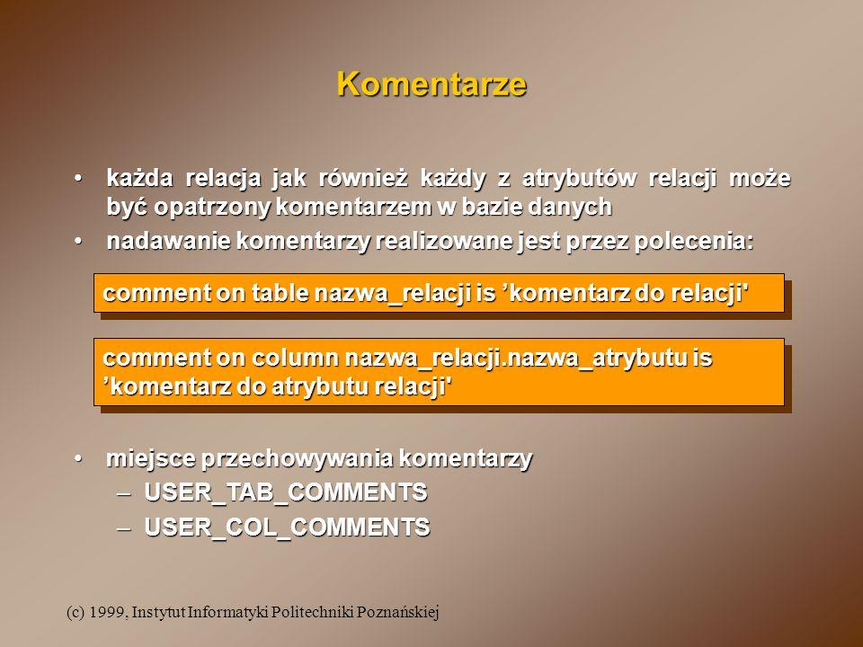 (c) 1999, Instytut Informatyki Politechniki Poznańskiej Komentarze każda relacja jak również każdy z atrybutów relacji może być opatrzony komentarzem w bazie danychkażda relacja jak również każdy z atrybutów relacji może być opatrzony komentarzem w bazie danych nadawanie komentarzy realizowane jest przez polecenia:nadawanie komentarzy realizowane jest przez polecenia: comment on table nazwa_relacji is komentarz do relacji miejsce przechowywania komentarzymiejsce przechowywania komentarzy –USER_TAB_COMMENTS –USER_COL_COMMENTS comment on column nazwa_relacji.nazwa_atrybutu is komentarz do atrybutu relacji