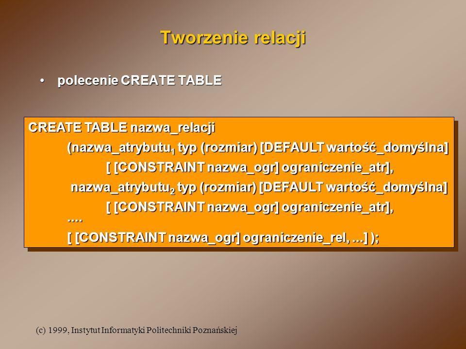 (c) 1999, Instytut Informatyki Politechniki Poznańskiej Tworzenie relacji polecenie CREATE TABLEpolecenie CREATE TABLE CREATE TABLE nazwa_relacji (nazwa_atrybutu 1 typ (rozmiar) [DEFAULT wartość_domyślna] [ [CONSTRAINT nazwa_ogr] ograniczenie_atr], nazwa_atrybutu 2 typ (rozmiar) [DEFAULT wartość_domyślna] nazwa_atrybutu 2 typ (rozmiar) [DEFAULT wartość_domyślna] [ [CONSTRAINT nazwa_ogr] ograniczenie_atr],....