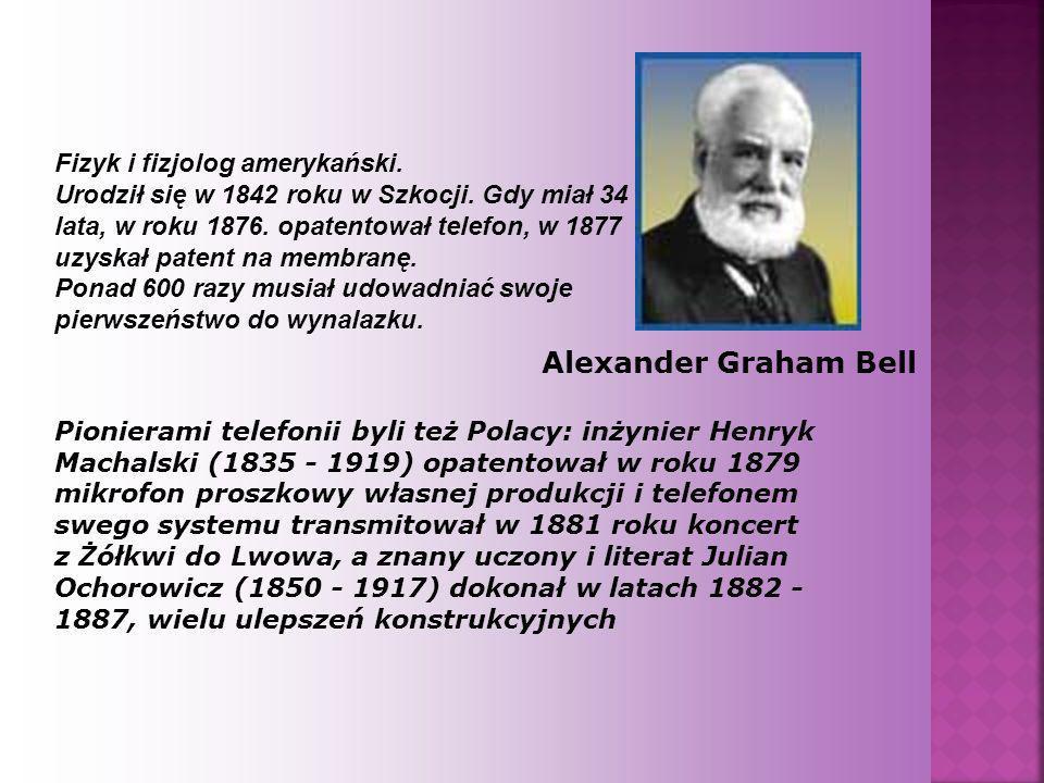 Alexander Graham Bell Fizyk i fizjolog amerykański. Urodził się w 1842 roku w Szkocji. Gdy miał 34 lata, w roku 1876. opatentował telefon, w 1877 uzys