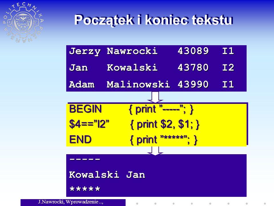 J.Nawrocki, Wprowadzenie.., Wykład 3 ----- Kowalski Jan ***** Początek i koniec tekstu BEGIN { print -----; } $4==I2 { print $2, $1; } END { print ***