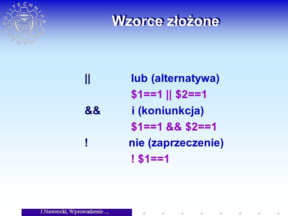 J.Nawrocki, Wprowadzenie.., Wykład 3 Wzorce złożone || lub (alternatywa) $1==1 || $2==1 && i (koniunkcja) $1==1 && $2==1 ! nie (zaprzeczenie) ! $1==1