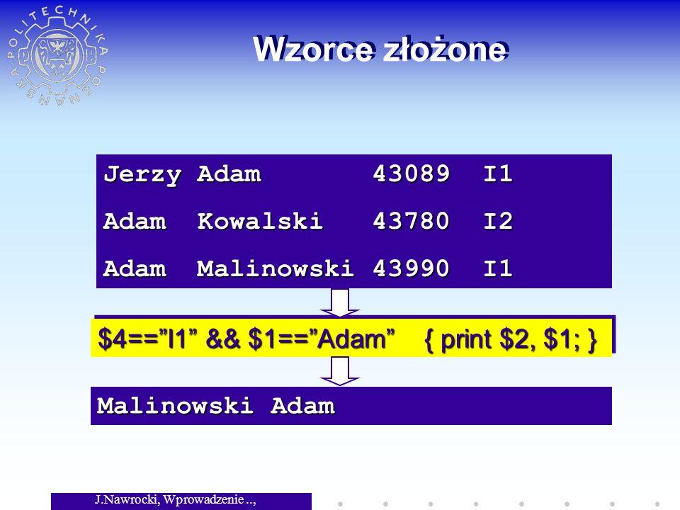 J.Nawrocki, Wprowadzenie.., Wykład 3 Wzorce złożone Jerzy Adam 43089 I1 Adam Kowalski 43780 I2 Adam Malinowski 43990 I1 $4==I1 && $1==Adam { print $2, $1; } Malinowski Adam