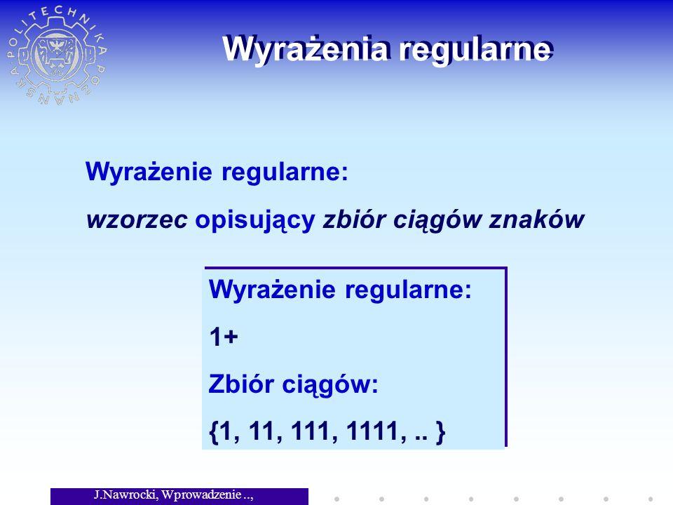 J.Nawrocki, Wprowadzenie.., Wykład 3 Wyrażenia regularne Wyrażenie regularne: wzorzec opisujący zbiór ciągów znaków Wyrażenie regularne: 1+ Zbiór ciągów: {1, 11, 111, 1111,..