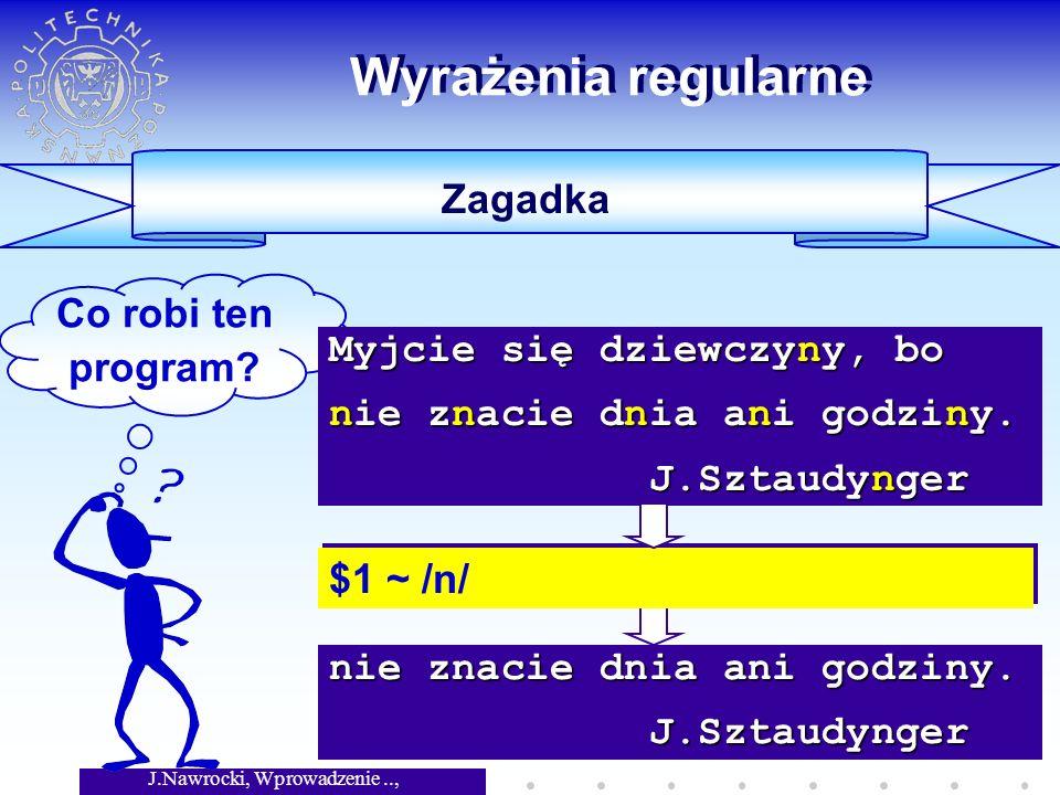 J.Nawrocki, Wprowadzenie.., Wykład 3 nie znacie dnia ani godziny. J.Sztaudynger J.Sztaudynger Wyrażenia regularne Zagadka Co robi ten program? $1 ~ /n