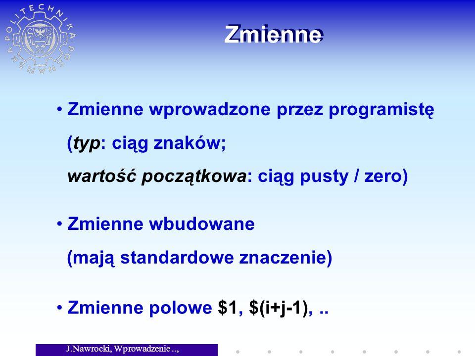 J.Nawrocki, Wprowadzenie.., Wykład 3 Zmienne Zmienne wprowadzone przez programistę (typ: ciąg znaków; wartość początkowa: ciąg pusty / zero) Zmienne polowe $1, $(i+j-1),..