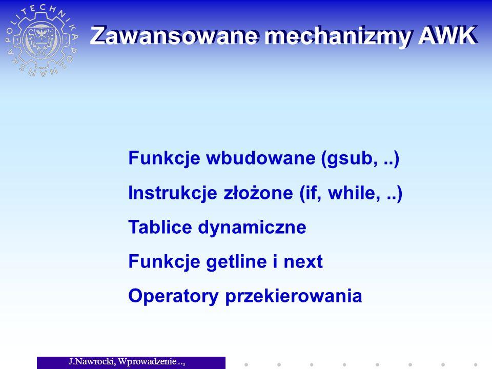J.Nawrocki, Wprowadzenie.., Wykład 3 Zawansowane mechanizmy AWK Funkcje wbudowane (gsub,..) Instrukcje złożone (if, while,..) Tablice dynamiczne Funkcje getline i next Operatory przekierowania