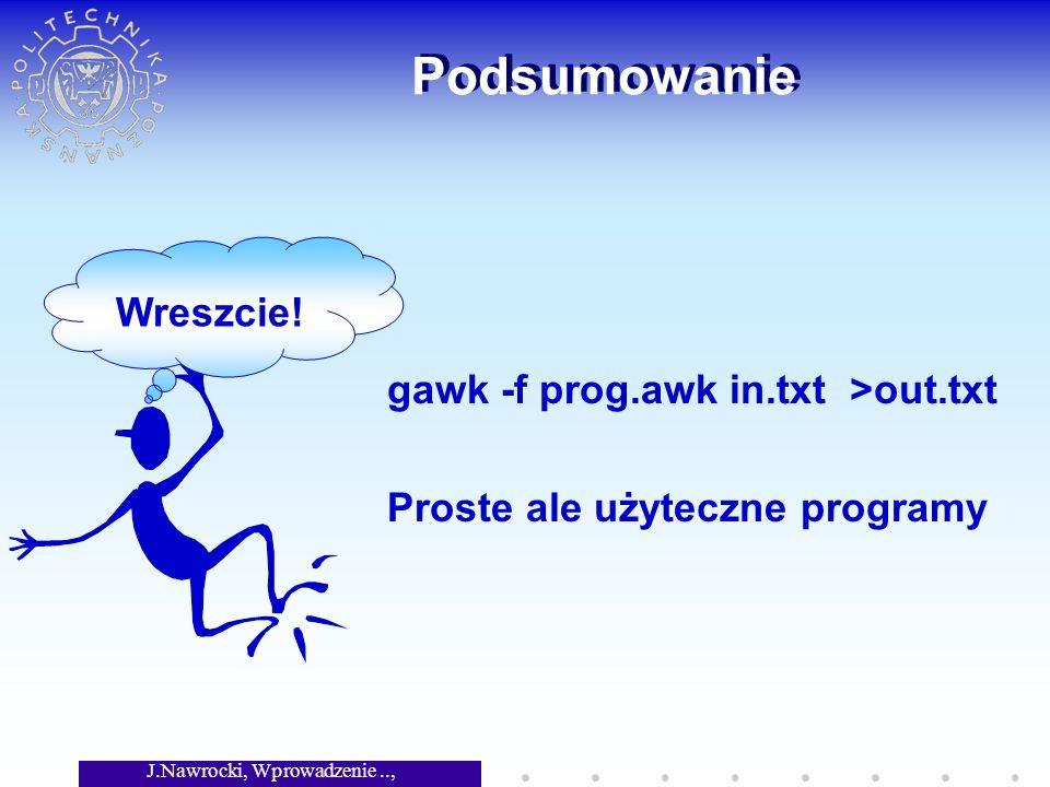 J.Nawrocki, Wprowadzenie.., Wykład 3 Podsumowanie gawk -f prog.awk in.txt >out.txt Proste ale użyteczne programy Wreszcie!